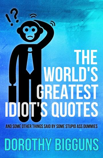 The World's Greatest Idiot's Quotes: And Some Other Things Said By Some Stupid Ass Dummies - cover