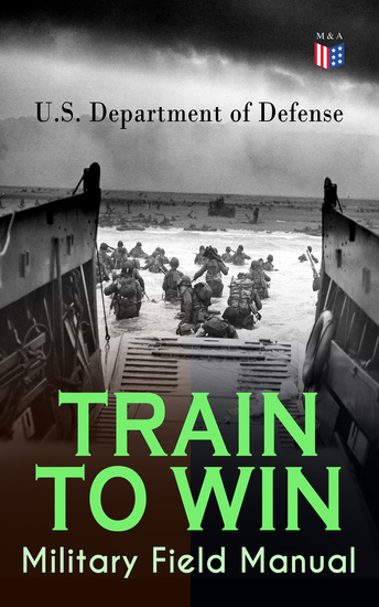 TRAIN TO WIN - Military Field Manual - Principles of Training The Role of Leaders Developing the Unit Training Plan The Army Operations Process Training for Battle Training Environment Realistic Training Command Training Guidance… - cover