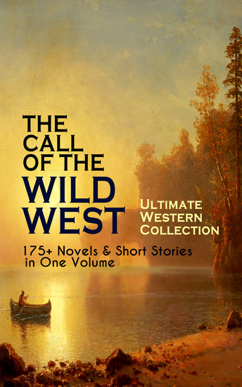 THE CALL OF THE WILD WEST - Ultimate Western Collection: 175+ Novels & Short Stories in One Volume - Famous Outlaw Tales Cowboy Adventures Battles & Gold Rush Stories: Riders of the Purple Sage The Night Horseman The Last of the Mohicans Rimrock Trail Black Jack… - cover