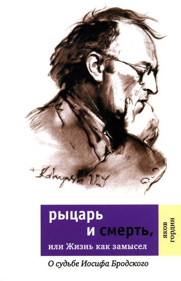 Рыцарь и смерть или Жизнь как замысел - О судьбе Иосифа Бродского - cover