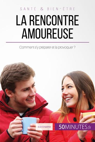 La rencontre amoureuse - Comment s'y préparer et la provoquer ? - cover