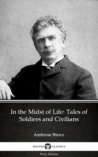 In the Midst of Life: Tales of Soldiers and Civilians by Ambrose Bierce (Illustrated) - cover