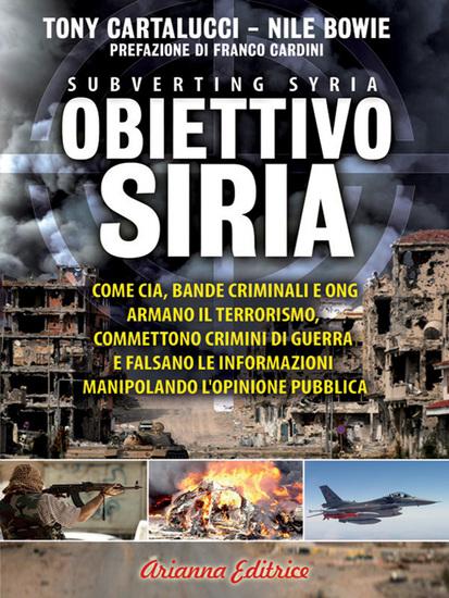 Obiettivo Siria - Come Cia dande criminali e Ong armano il terrorismo commettono crimini di guerra e falsano le informazioni manipolando l'opinione pubblica - cover