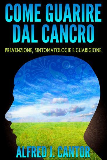Come guarire dal cancro - Prevenzione sintomatologie e guarigione - cover