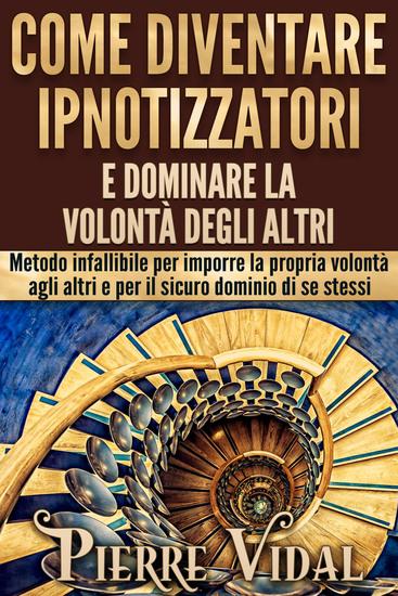 Come diventare ipnotizzatori e dominare la volontà degli altri - Metodo infallibile per imporre la propria volontà agli altri e per il sicuro dominio di se stessi - cover