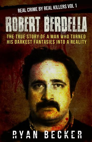 Robert Berdella: The True Story of a Man Who Turned His Darkest Fantasies Into a Reality - Real Crime by Real Killers #1 - cover