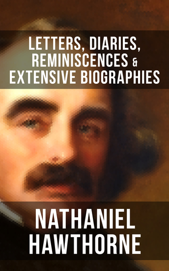 """NATHANIEL HAWTHORNE: Letters Diaries Reminiscences & Extensive Biographies - Autobiographical Writings of the Renowned American Novelist Author of """"The Scarlet Letter"""" """"The House of Seven Gables"""" and """"Twice-Told Tales"""" - cover"""