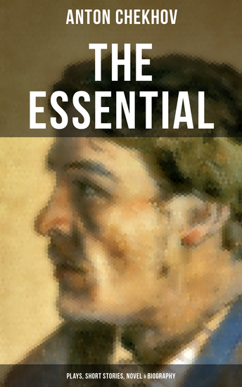 THE ESSENTIAL CHEKHOV: Plays Short Stories Novel & Biography - The Steppe Ward No 6 Uncle Vanya The Cherry Orchard Three Sisters On Trial The Darling The Bet Vanka After the Theatre… - cover