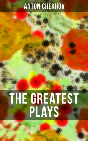 The Greatest Plays of Anton Chekhov - 12 Plays including On the High Road Swan Song Ivanoff The Anniversary The Proposal The Wedding The Bear The Seagull A Reluctant Hero Uncle Vanya The Three Sisters and The Cherry Orchard - cover