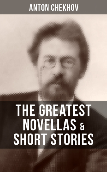 The Greatest Novellas & Short Stories of Anton Chekhov - Over 200 Stories From the Renowned Russian Playwright and Author of Uncle Vanya Cherry Orchard and The Three Sisters in Multiple Translations including Ward No 6 The Lady with the Dog and Others - cover