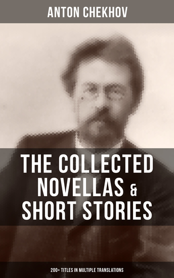 The Collected Novellas & Short Stories of Anton Chekhov (200+ Titles in Multiple Translations) - Living Chattel Joy Bliss At The Barber's Enigmatic Nature Classical Student - cover