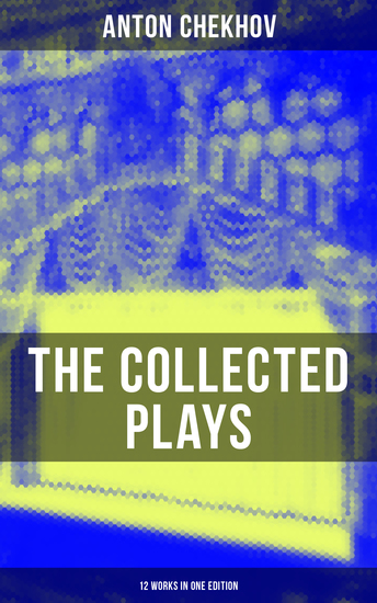 THE COLLECTED PLAYS OF ANTON CHEKHOV (12 Works in One Edition) - On the High Road Swan Song Ivanoff The Anniversary The Proposal The Wedding The Bear The Seagull A Reluctant Hero Uncle Vanya The Three Sisters & The Cherry Orchard - cover