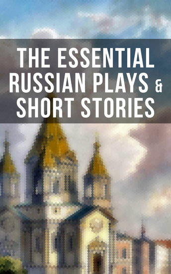 The Essential Russian Plays & Short Stories - Chekhov Dostoevsky Tolstoy Gorky Gogol & Others (Including Essays and Lectures on Russian Novelists) - cover