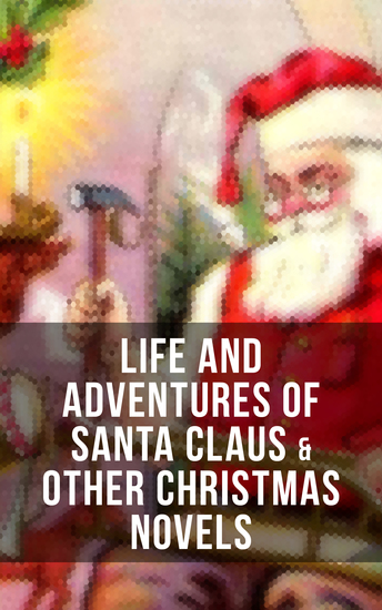 Life and Adventures of Santa Claus & Other Christmas Novels - Greatest Christmas Classics like Heidi The Wonderful Life Little Women Peter Pan… - cover
