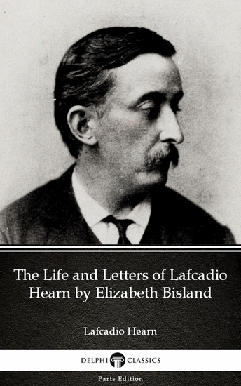 The Life and Letters of Lafcadio Hearn by Elizabeth Bisland by Lafcadio Hearn (Illustrated) - cover