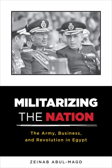 Militarizing the Nation - The Army Business and Revolution in Egypt - cover