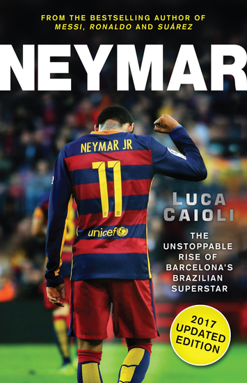 Neymar – 2017 Updated Edition - The Unstoppable Rise of Barcelona's Brazilian Superstar - cover