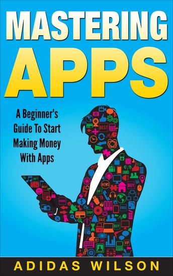Mastering Apps: A Beginner's Guide To Start Making Money With Apps - cover
