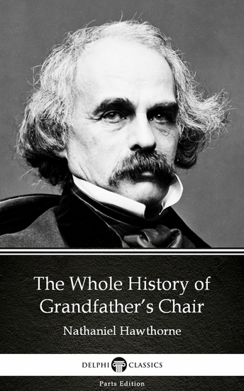 The Whole History of Grandfather's Chair by Nathaniel Hawthorne - Delphi Classics (Illustrated) - cover