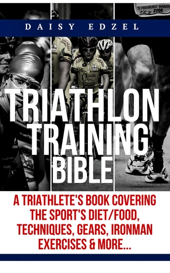 Triathlon Training Bible - A Triathletes Book Covering The Sports Diet Food Techniques Gears Ironman Exercises & More - cover
