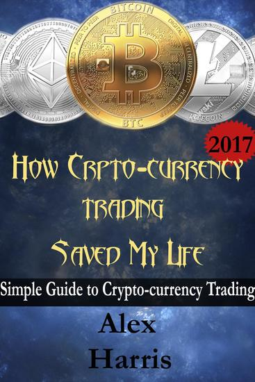 How Crypto-Currency Trading Saved My Life - A simple guide to crypto-currency trading - cover