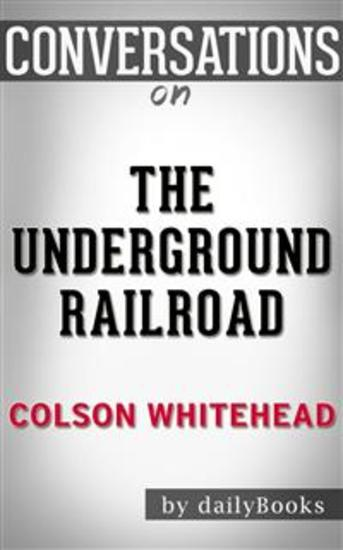 The Underground Railroad: by Colson Whitehead | Conversation Starters - cover