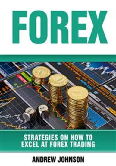 Forex: Strategies on How to Excel at FOREX Trading (Strategies On How To Excel At Forex Trading - cover