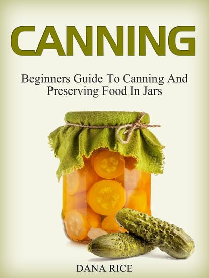 Canning: Beginners Guide To Canning And Preserving Food In Jars - cover