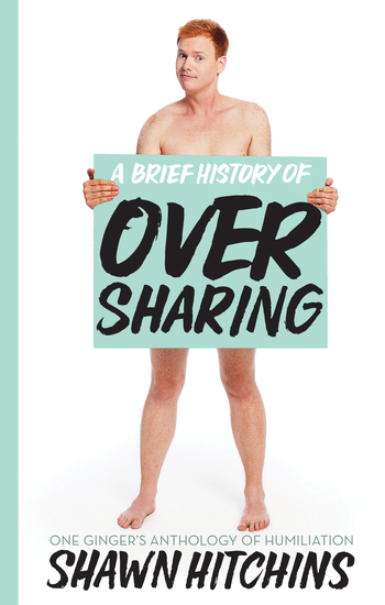A Brief History of Oversharing - One Ginger's Anthology of Humiliation - cover