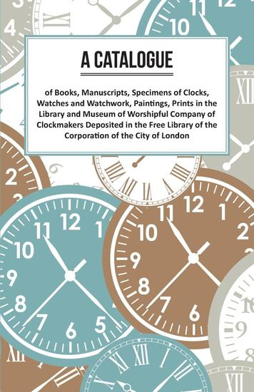 A Catalogue of Books Manuscripts Specimens of Clocks Watches and Watchwork Paintings Prints in the Library and Museum of Worshipful Company of Clockmakers Deposited in the Free Library of the Corporation of the City of London - cover