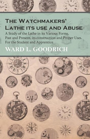 The Watchmakers' Lathe its use and Abuse - A Study of the Lathe in its Various Forms Past and Present its construction and Proper Uses For the Student and Apprentice - cover