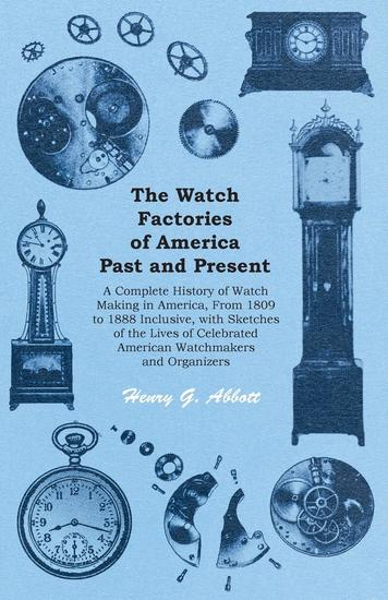 The Watch Factories of America Past and Present - A Complete History of Watch Making in America From 1809 to 1888 Inclusive with Sketches of the Lives of Celebrated American Watchmakers and Organizers - cover