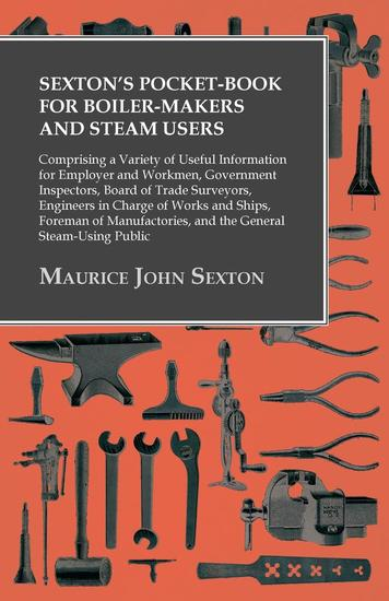 Sexton's Pocket-Book for Boiler-Makers and Steam Users - Comprising a Variety of Useful Information for Employer and Workmen Government Inspectors Board of Trade Surveyors Engineers in Charge of Works and Ships Foreman of Manufactories and the General Steam-Using Public - cover
