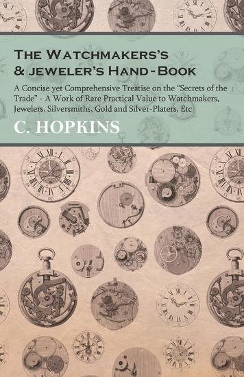 """The Watchmakers's and jeweler's Hand-Book - A Concise yet Comprehensive Treatise on the """"Secrets of the Trade"""" - A Work of Rare Practical Value to Watchmakers Jewelers Silversmiths Gold and Silver-Platers Etc - cover"""