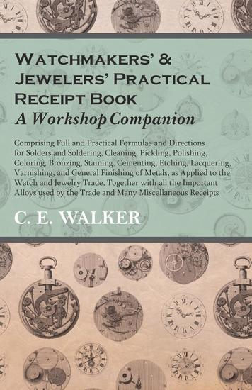 Watchmakers' and Jewelers' Practical Receipt Book A Workshop Companion - Comprising Full and Practical Formulae and Directions for Solders and Soldering Cleaning Pickling Polishing Coloring Bronzing Staining Cementing Etching Lacquering - cover