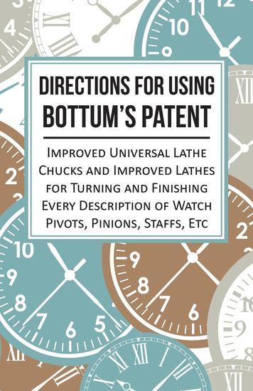 Directions for Using Bottum's Patent Improved Universal Lathe Chucks and Improved Lathes for Turning and Finishing Every Description of Watch Pivots Pinions Staffs Etc - cover