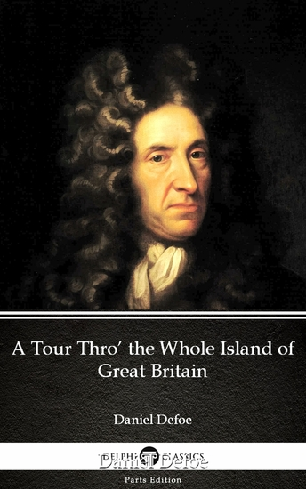 A Tour Thro' the Whole Island of Great Britain by Daniel Defoe - Delphi Classics (Illustrated) - cover