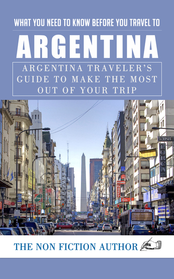 What You Need to Know to You Travel to Argentina - Argentina Traveler's Guide to Make the Most Out of Your Trip - cover
