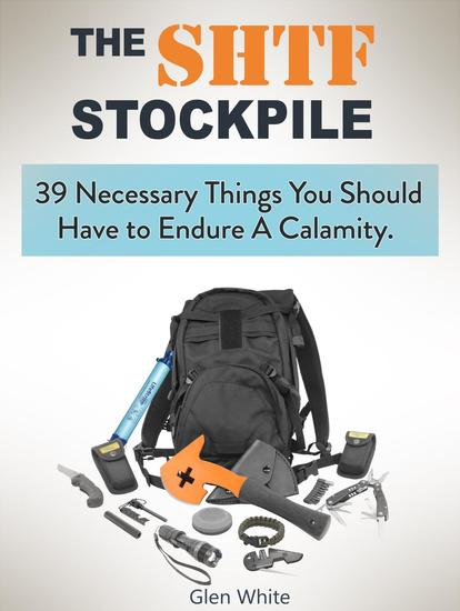 The Shtf Stockpile: 39 Necessary Things You Should Have to Endure A Calamity - cover