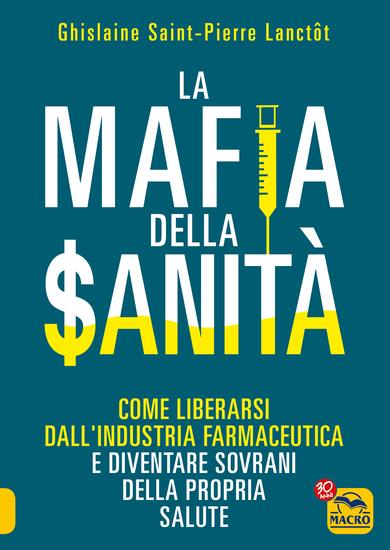 La Mafia della Sanità - Come liberarsi dall'industria farmaceutica e diventare sovrani della propria salute - cover