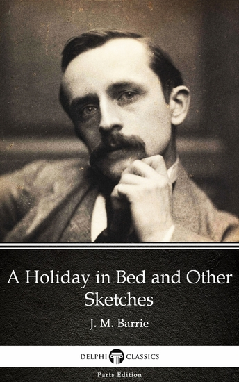 A Holiday in Bed and Other Sketches by J M Barrie - Delphi Classics (Illustrated) - cover