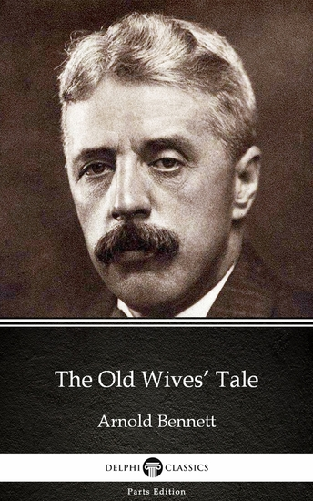 The Old Wives' Tale by Arnold Bennett - Delphi Classics (Illustrated) - cover