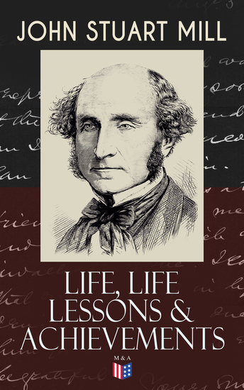 "John Stuart Mill: Life Life Lessons & Achievements - Childhood and Early Education Moral Influences in Early Youth Youthful Propagandism Completion of the ""System of Logic"" Publication of the ""Principles of Political Economy"" Parliamentary Life - cover"