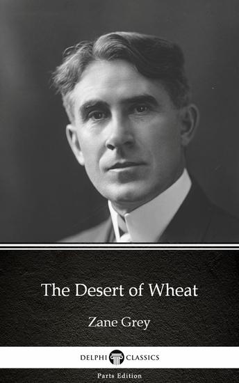 The Desert of Wheat by Zane Grey - Delphi Classics (Illustrated) - cover