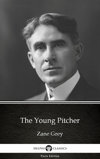 The Young Pitcher by Zane Grey - Delphi Classics (Illustrated) - cover