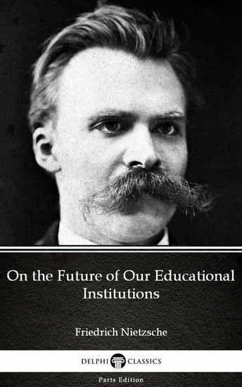 On the Future of Our Educational Institutions by Friedrich Nietzsche - Delphi Classics (Illustrated) - cover