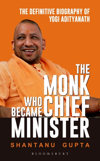The Monk Who Became Chief Minister - The Definitive Biography Of Yogi Adityanath - cover