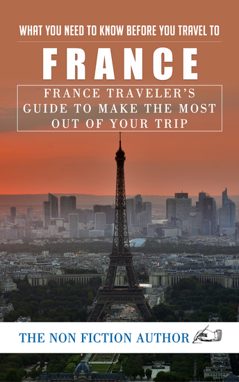What You Need to Know Before You Travel to France - France Traveler's Guide to Make the Most Out of Your Trip - cover