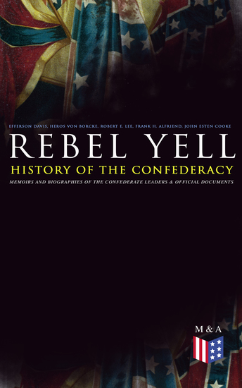 REBEL YELL: History of the Confederacy Memoirs and Biographies of the Confederate Leaders & Official Documents - History of the Confederate States The Rise and Fall of the Confederate Government Jefferson Davis Robert E Lee Heros von Borcke Constitution of the Confederate States and More - cover