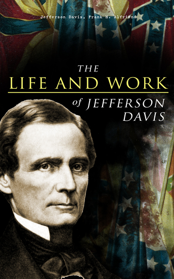 The Life and Work of Jefferson Davis - Complete Biography History of the Confederate States of America & The Rise and Fall of the Confederate Government - cover